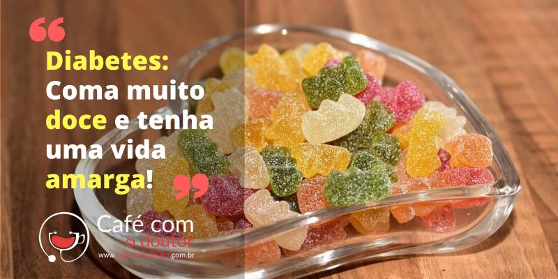 Diabetes: Coma muito doce e tenha uma vida amarga!